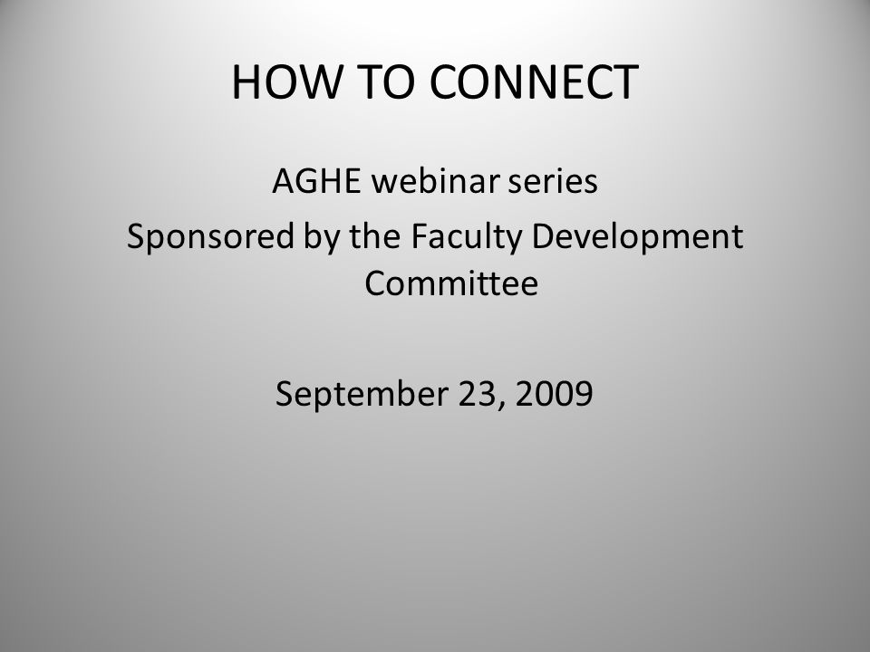 HOW TO CONNECT AGHE webinar series Sponsored by the Faculty Development Committee September 23, 2009