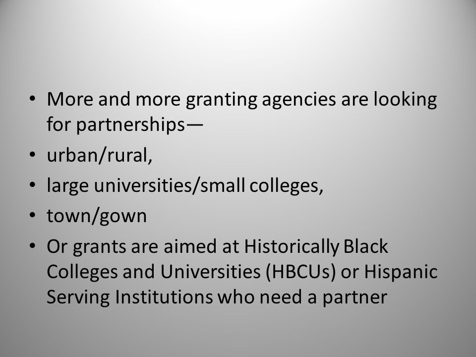 More and more granting agencies are looking for partnerships urban/rural, large universities/small colleges, town/gown Or grants are aimed at Historically Black Colleges and Universities (HBCUs) or Hispanic Serving Institutions who need a partner