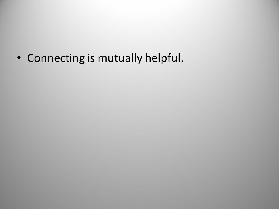 Connecting is mutually helpful.