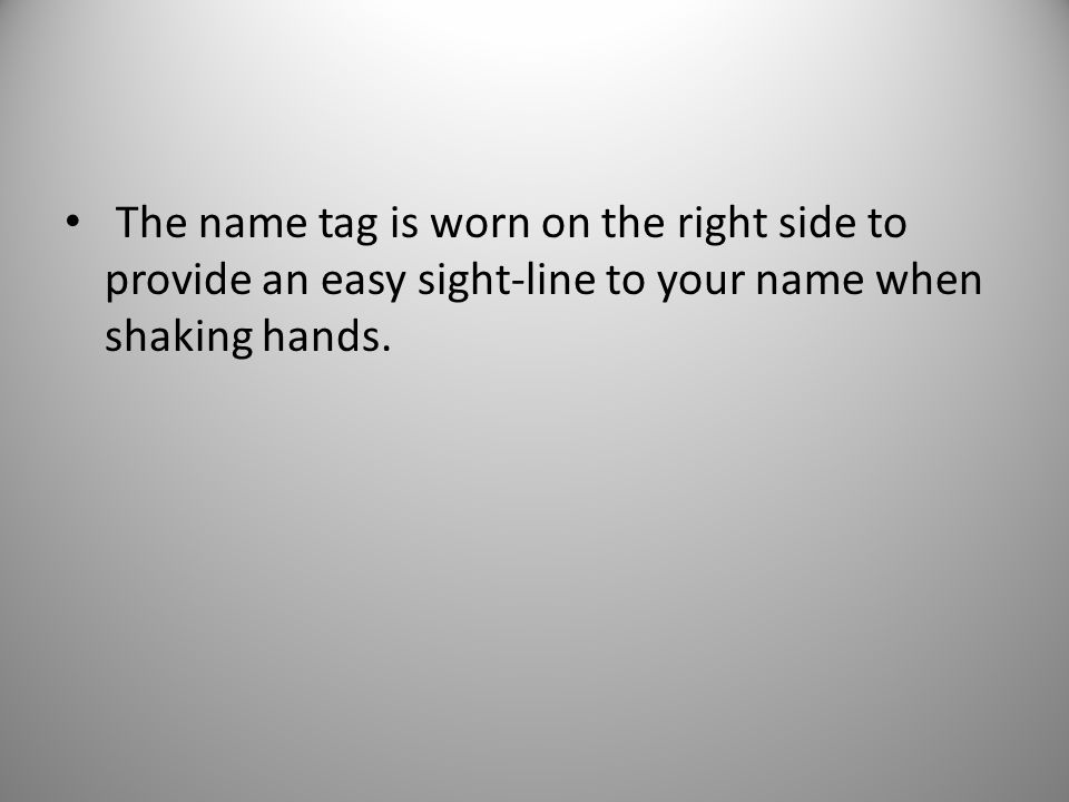 The name tag is worn on the right side to provide an easy sight-line to your name when shaking hands.