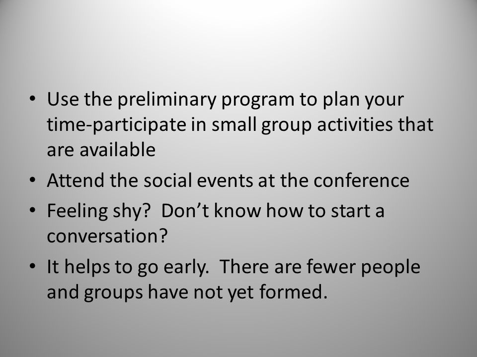 Use the preliminary program to plan your time-participate in small group activities that are available Attend the social events at the conference Feeling shy.