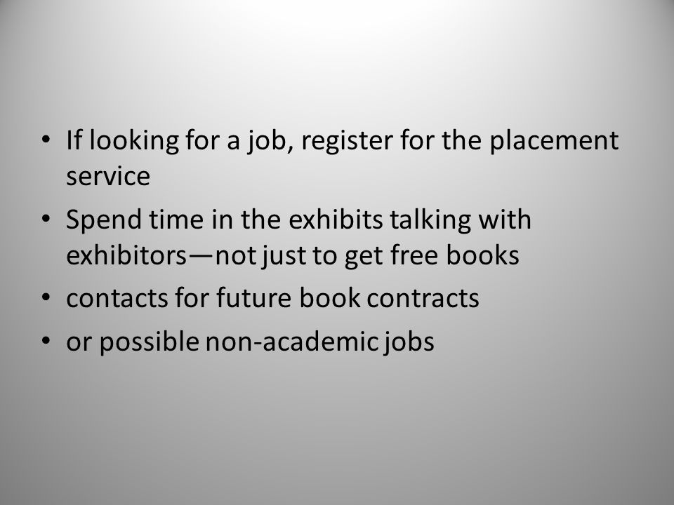 If looking for a job, register for the placement service Spend time in the exhibits talking with exhibitorsnot just to get free books contacts for future book contracts or possible non-academic jobs