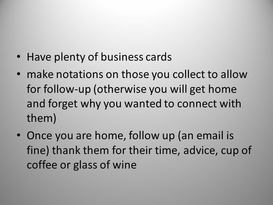 Have plenty of business cards make notations on those you collect to allow for follow-up (otherwise you will get home and forget why you wanted to connect with them) Once you are home, follow up (an email is fine) thank them for their time, advice, cup of coffee or glass of wine