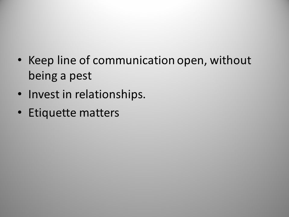 Keep line of communication open, without being a pest Invest in relationships. Etiquette matters