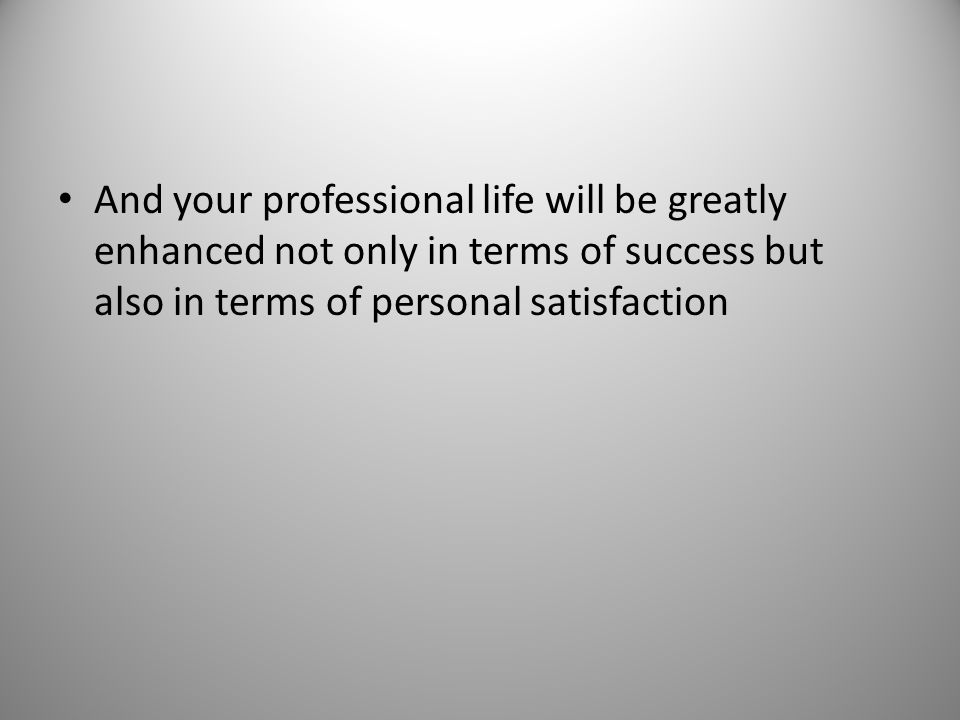 And your professional life will be greatly enhanced not only in terms of success but also in terms of personal satisfaction