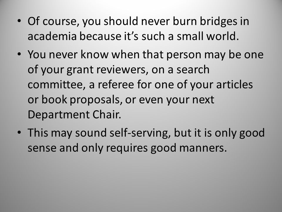 Of course, you should never burn bridges in academia because its such a small world.