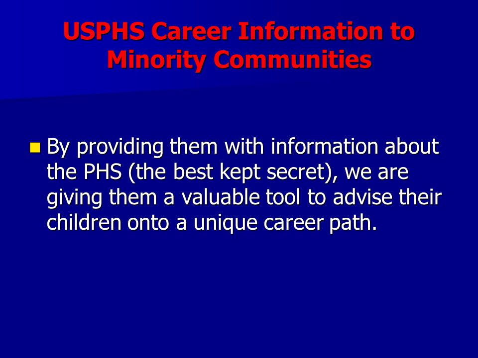 USPHS Career Information to Minority Communities By providing them with information about the PHS (the best kept secret), we are giving them a valuable tool to advise their children onto a unique career path.