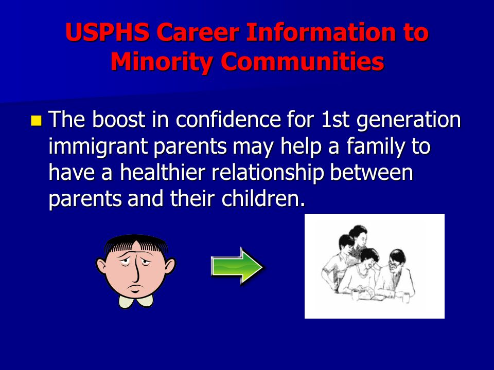 USPHS Career Information to Minority Communities The boost in confidence for 1st generation immigrant parents may help a family to have a healthier relationship between parents and their children.