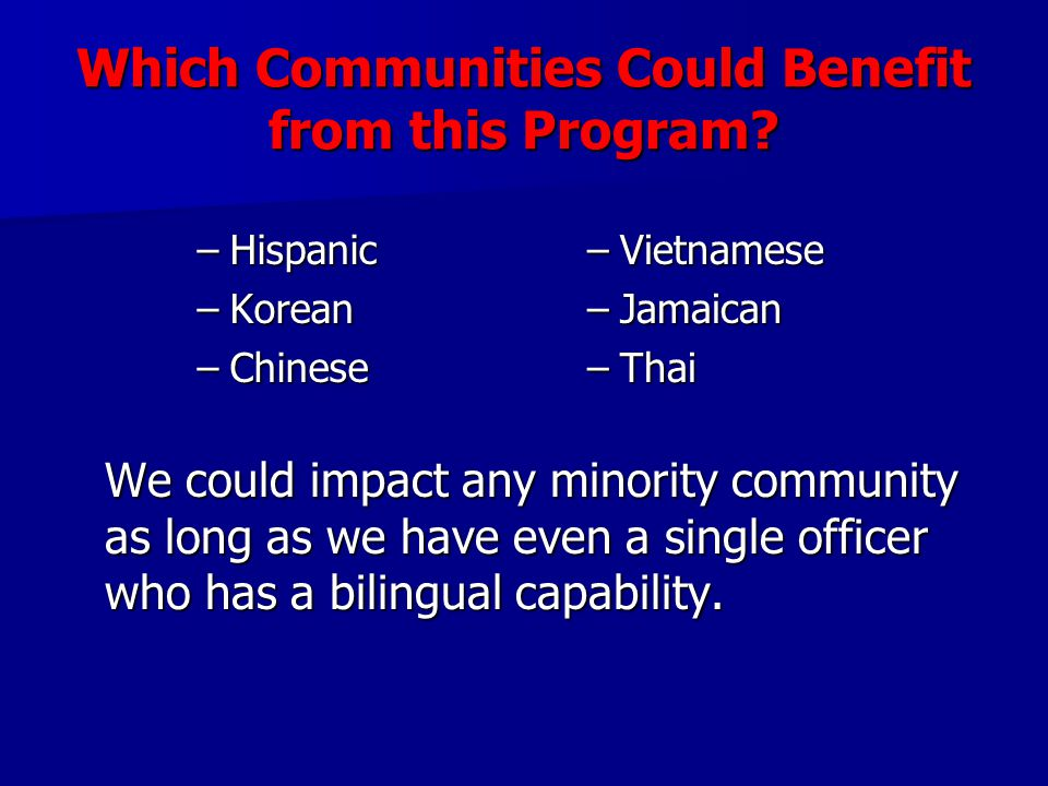 Which Communities Could Benefit from this Program? –Hispanic –Korean –Chinese –Vietnamese –Jamaican –Thai We could impact any minority community as lo