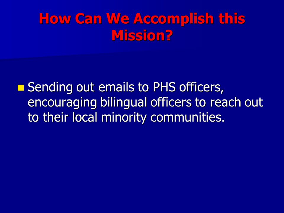 How Can We Accomplish this Mission? Sending out emails to PHS officers, encouraging bilingual officers to reach out to their local minority communitie