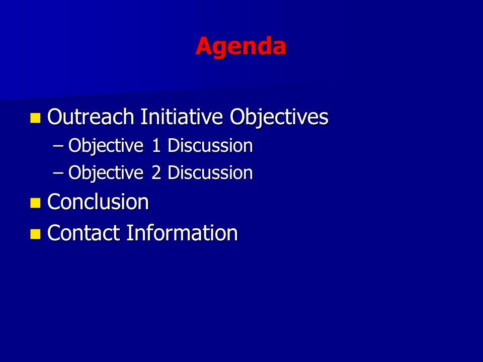 Agenda Outreach Initiative Objectives Outreach Initiative Objectives –Objective 1 Discussion –Objective 2 Discussion Conclusion Conclusion Contact Information Contact Information
