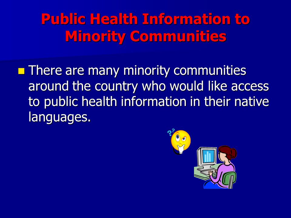 Public Health Information to Minority Communities There are many minority communities around the country who would like access to public health inform
