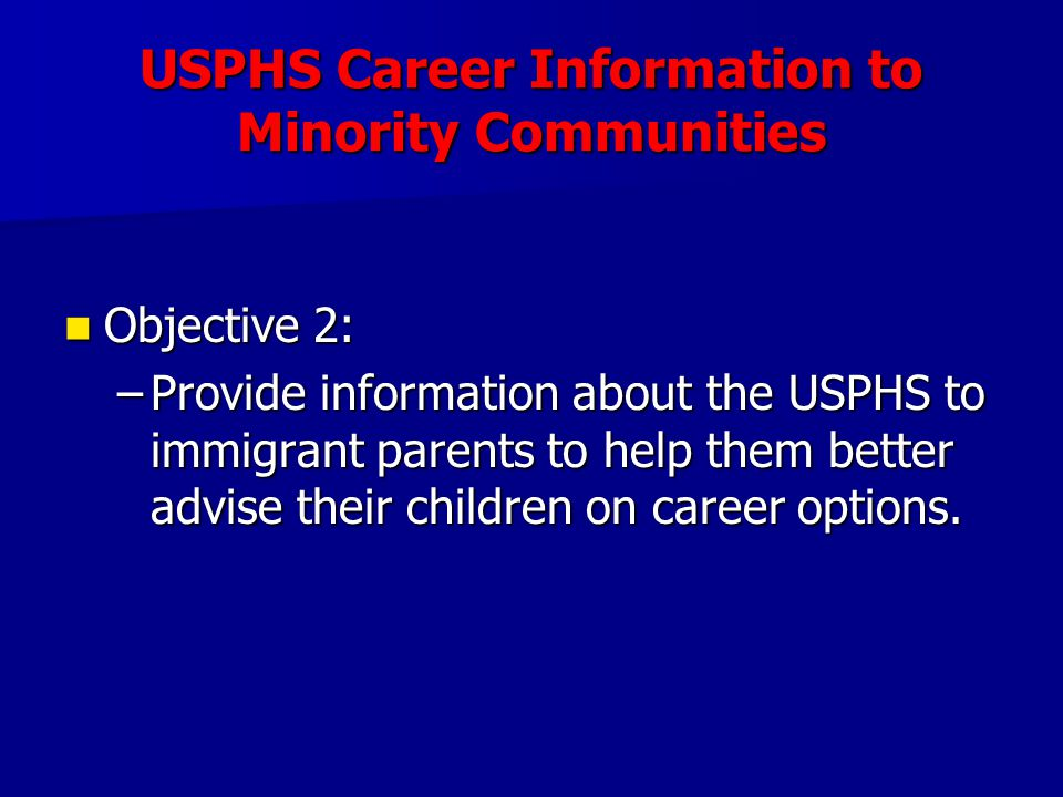 USPHS Career Information to Minority Communities Objective 2: Objective 2: –Provide information about the USPHS to immigrant parents to help them bett