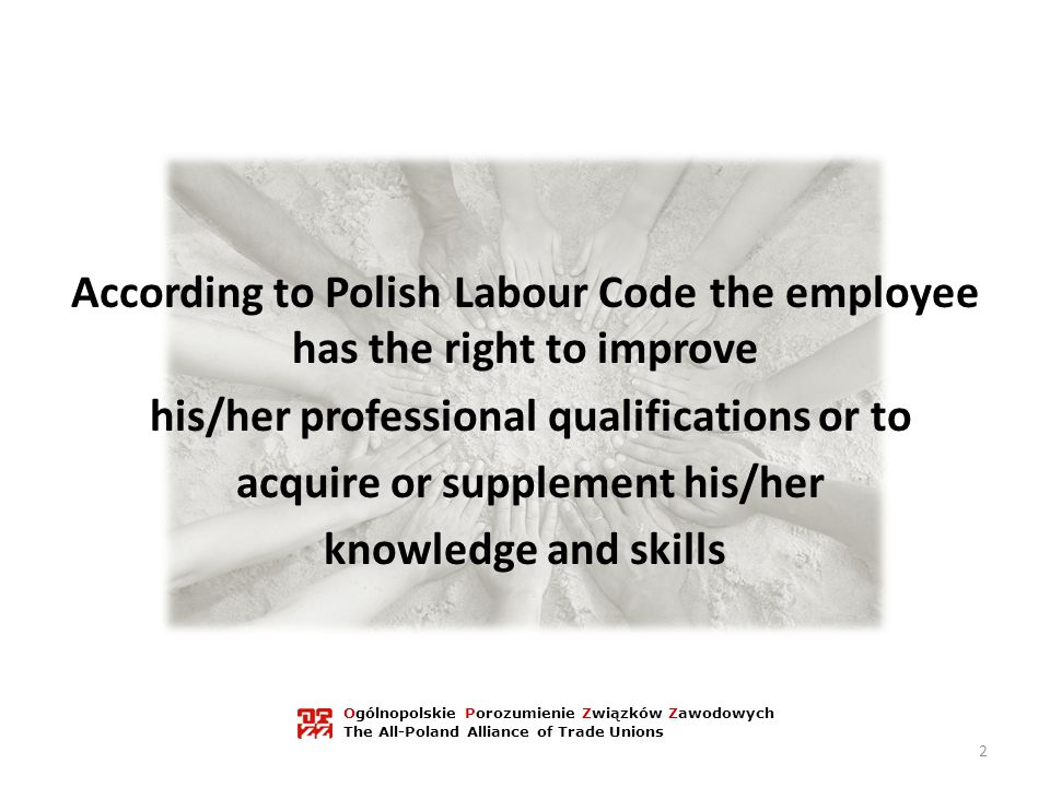 According to Polish Labour Code the employee has the right to improve his/her professional qualifications or to acquire or supplement his/her knowledge and skills Ogólnopolskie Porozumienie Związków Zawodowych The All-Poland Alliance of Trade Unions 2