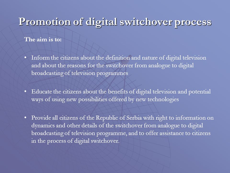 Promotion of digital switchover process The aim is to: Inform the citizens about the definition and nature of digital television and about the reasons