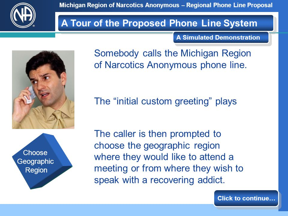 Michigan Region of Narcotics Anonymous – Regional Phone Line Proposal Call is Received Choose a Geographic Region Choose an Area Meetings and event info Each caller will hear a greeting that identifies our service and the region we serve.