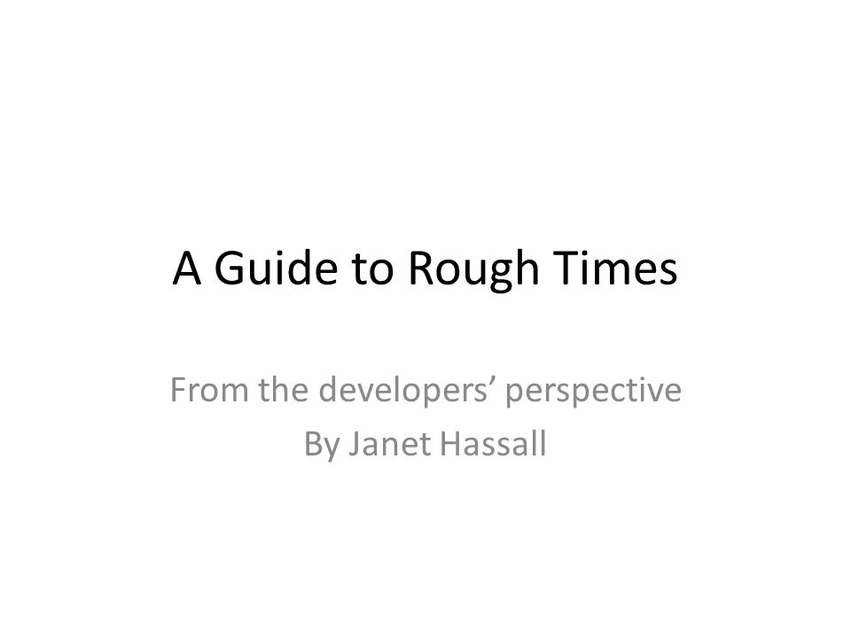 A Guide to Rough Times From the developers perspective By Janet Hassall