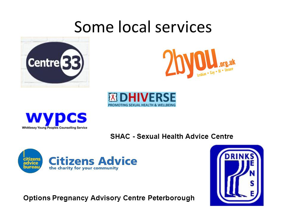 Some local services SHAC - Sexual Health Advice Centre Options Pregnancy Advisory Centre Peterborough