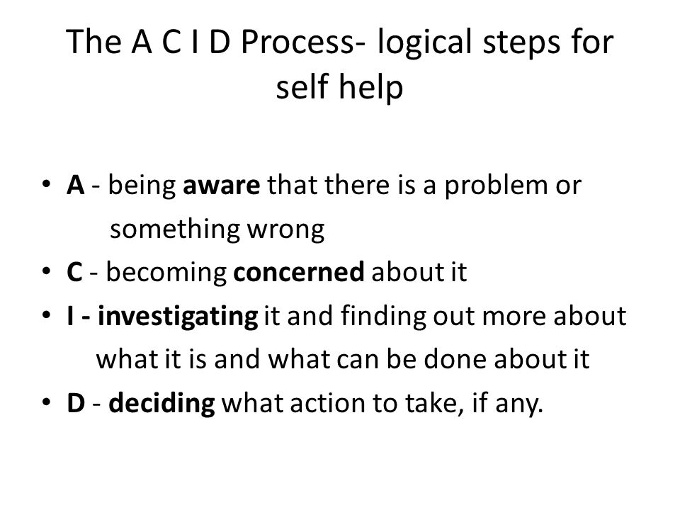 The A C I D Process- logical steps for self help A - being aware that there is a problem or something wrong C - becoming concerned about it I - invest