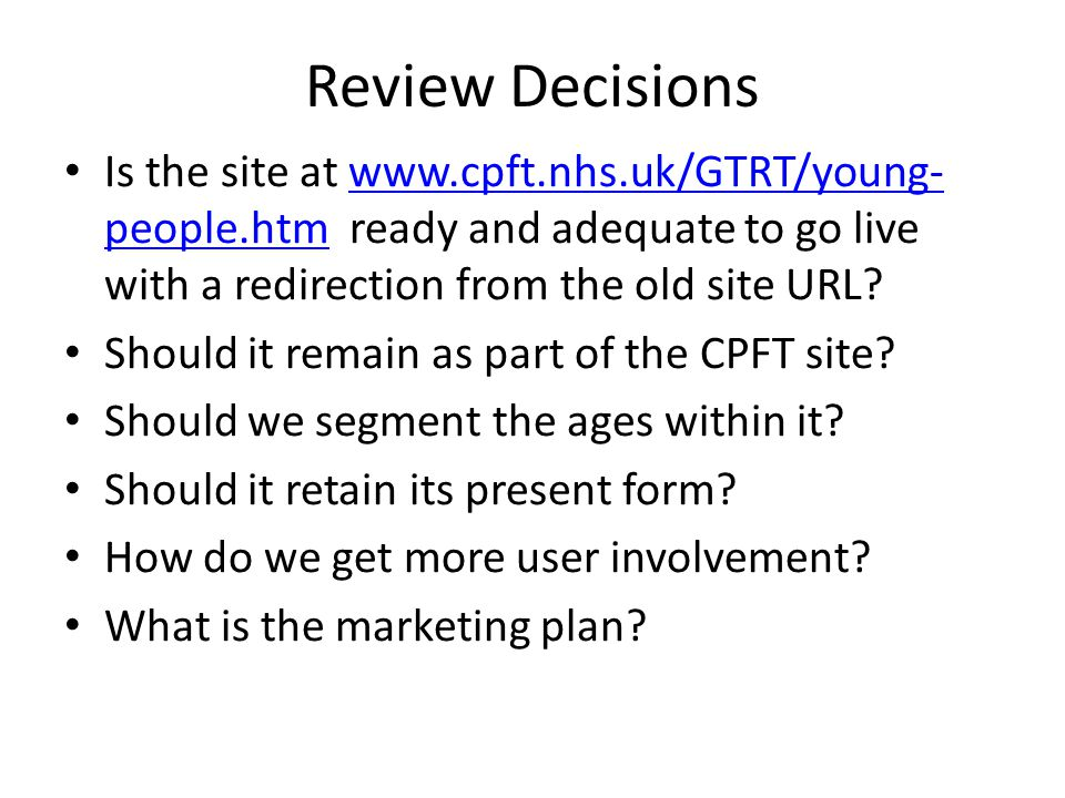 Review Decisions Is the site at www.cpft.nhs.uk/GTRT/young- people.htm ready and adequate to go live with a redirection from the old site URL?www.cpft