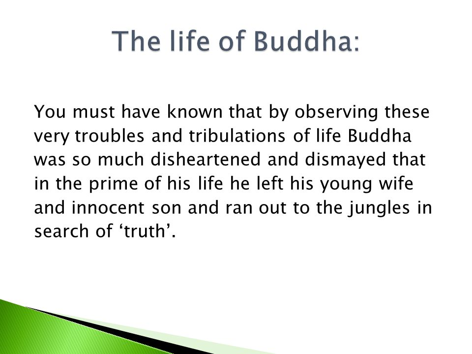 You must have known that by observing these very troubles and tribulations of life Buddha was so much disheartened and dismayed that in the prime of his life he left his young wife and innocent son and ran out to the jungles in search of truth.