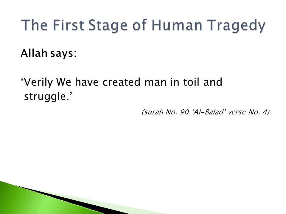 Allah says: Verily We have created man in toil and struggle. (surah No. 90 Al-Balad verse No. 4)