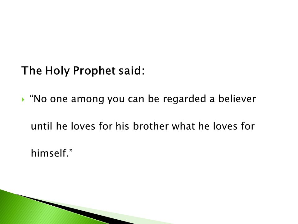 The Holy Prophet said: No one among you can be regarded a believer until he loves for his brother what he loves for himself.