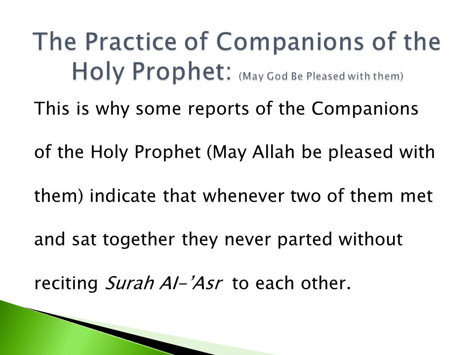 This is why some reports of the Companions of the Holy Prophet (May Allah be pleased with them) indicate that whenever two of them met and sat together they never parted without reciting Surah AI-Asr to each other.
