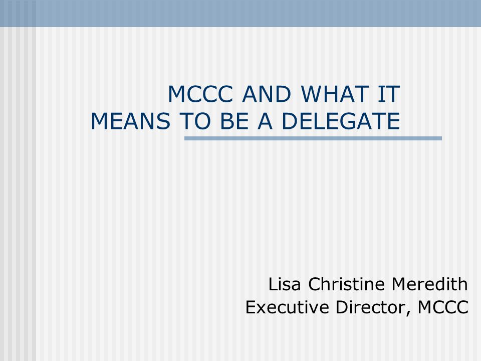 MCCC AND WHAT IT MEANS TO BE A DELEGATE Lisa Christine Meredith Executive Director, MCCC