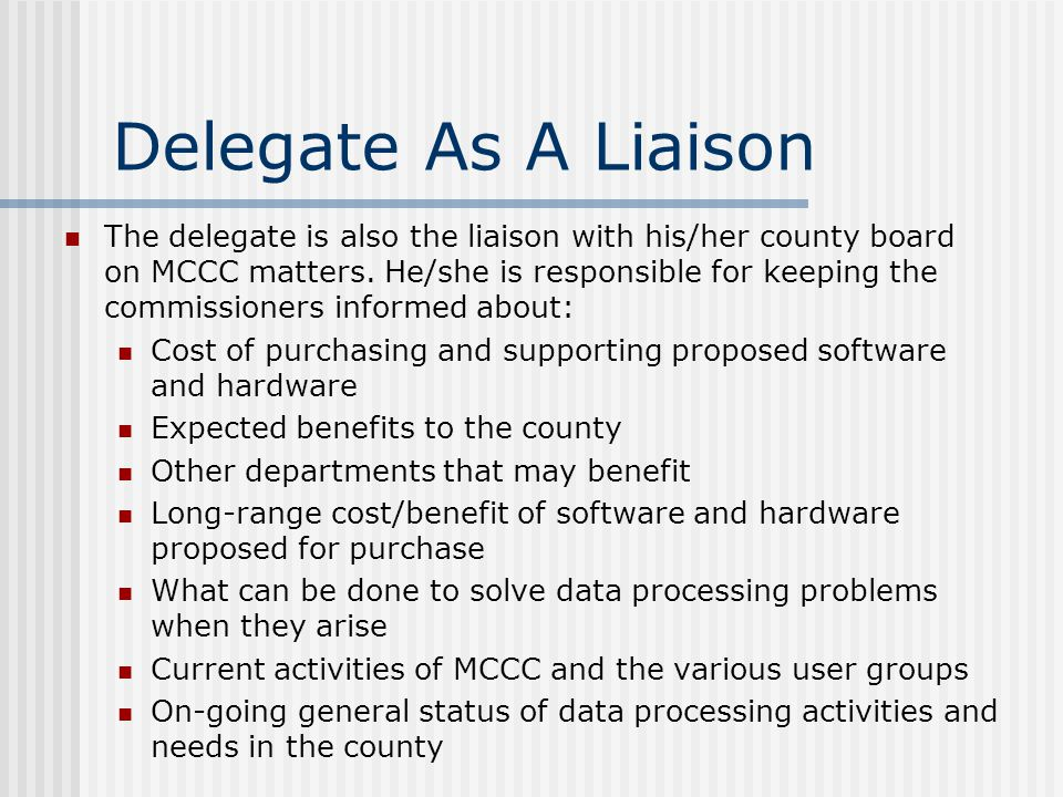 Delegate As A Liaison The delegate is also the liaison with his/her county board on MCCC matters. He/she is responsible for keeping the commissioners