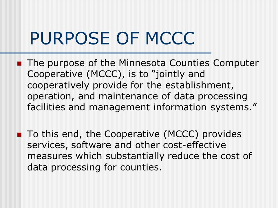 PURPOSE OF MCCC The purpose of the Minnesota Counties Computer Cooperative (MCCC), is to jointly and cooperatively provide for the establishment, oper