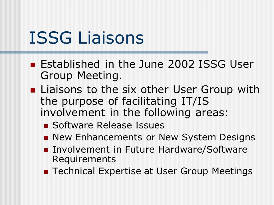 ISSG Liaisons Established in the June 2002 ISSG User Group Meeting. Liaisons to the six other User Group with the purpose of facilitating IT/IS involv