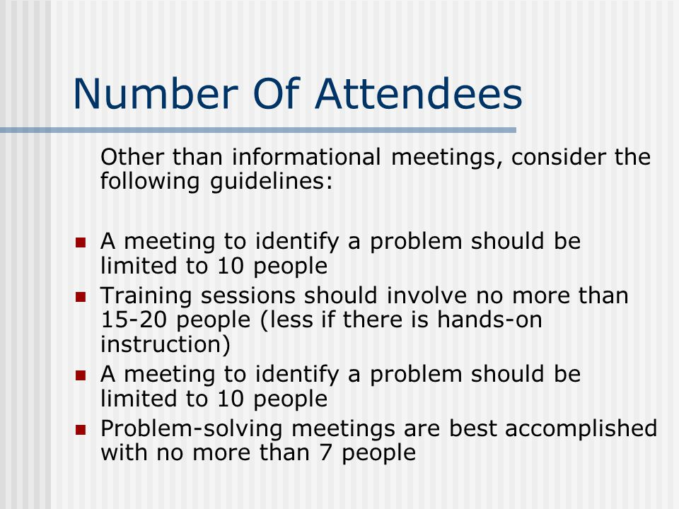 Number Of Attendees Other than informational meetings, consider the following guidelines: A meeting to identify a problem should be limited to 10 peop