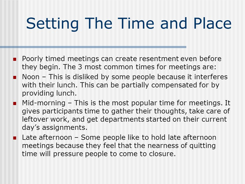 Setting The Time and Place Poorly timed meetings can create resentment even before they begin. The 3 most common times for meetings are: Noon – This i