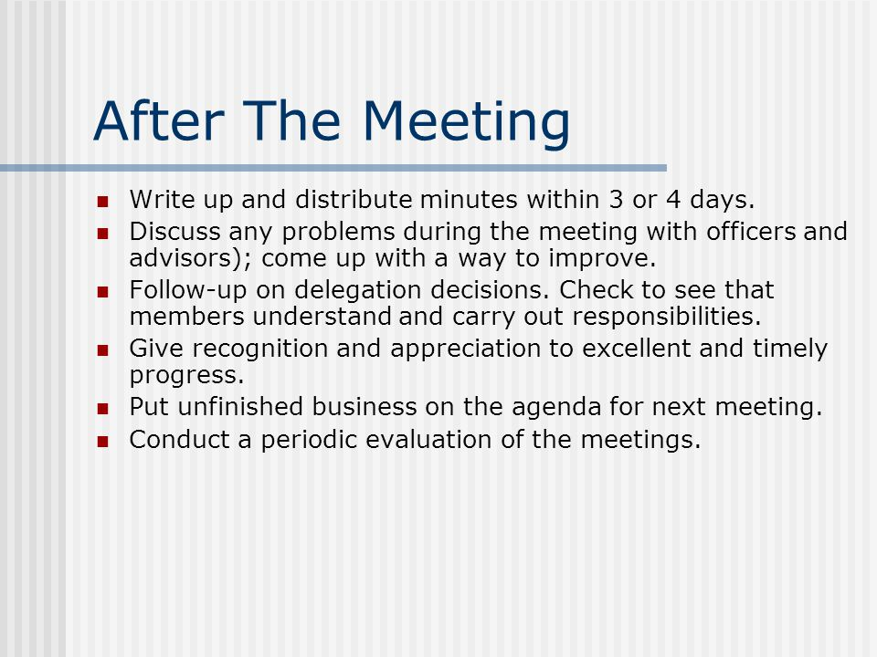 After The Meeting Write up and distribute minutes within 3 or 4 days. Discuss any problems during the meeting with officers and advisors); come up wit