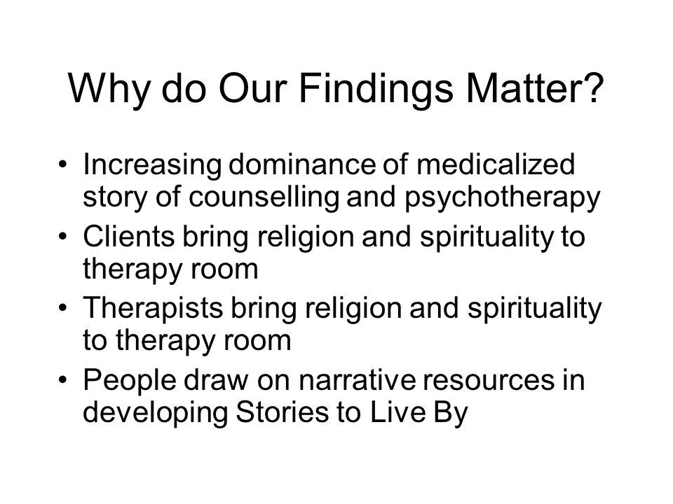 Why do Our Findings Matter? Increasing dominance of medicalized story of counselling and psychotherapy Clients bring religion and spirituality to ther