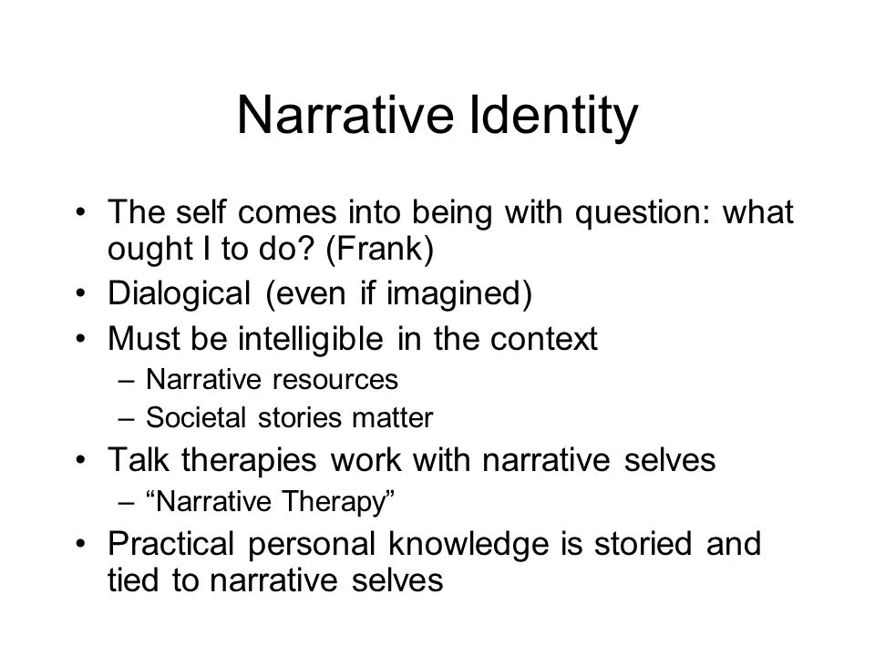 Narrative Identity The self comes into being with question: what ought I to do? (Frank) Dialogical (even if imagined) Must be intelligible in the cont