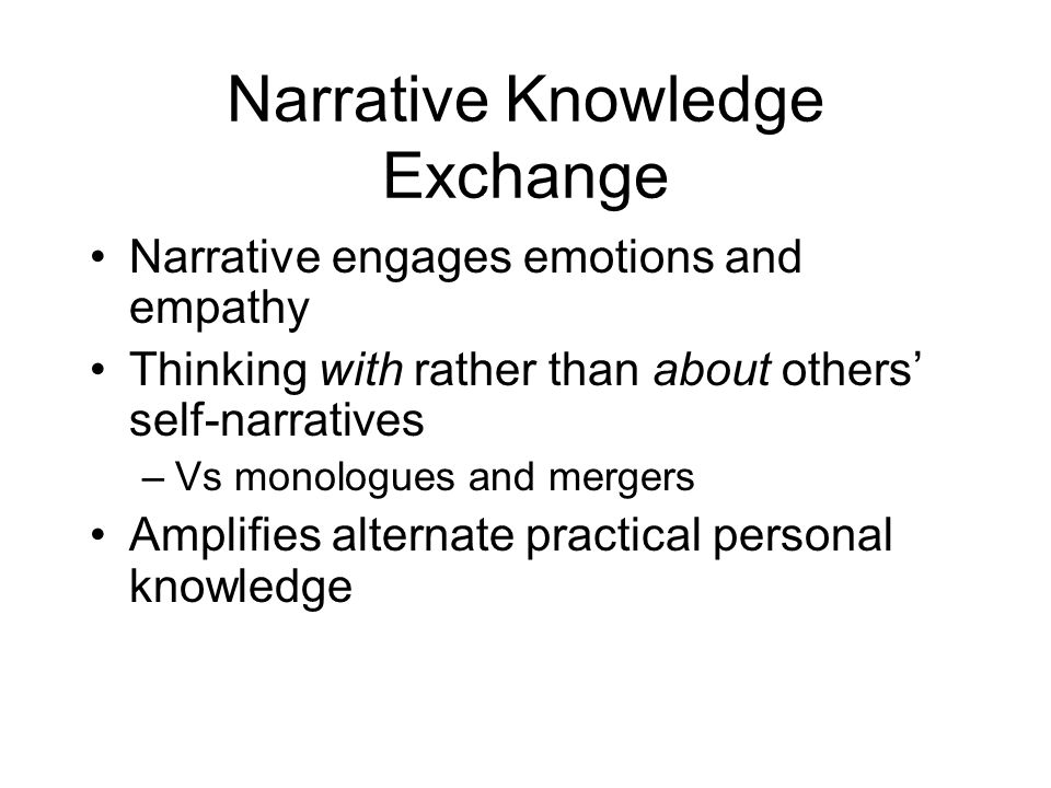 Narrative Knowledge Exchange Narrative engages emotions and empathy Thinking with rather than about others self-narratives –Vs monologues and mergers