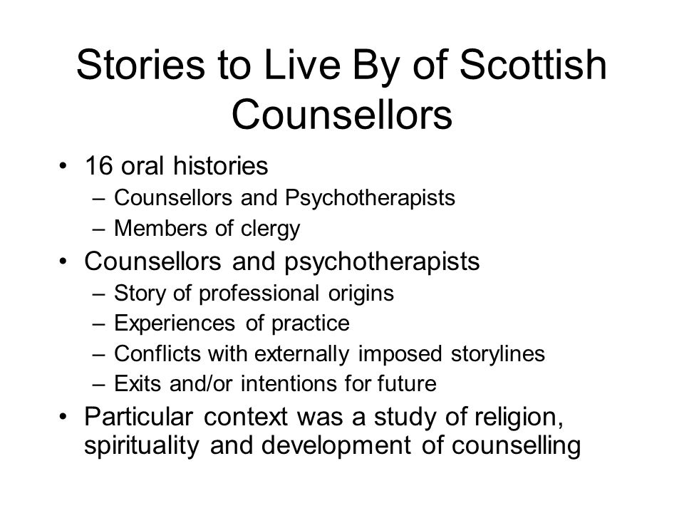 Stories to Live By of Scottish Counsellors 16 oral histories –Counsellors and Psychotherapists –Members of clergy Counsellors and psychotherapists –St