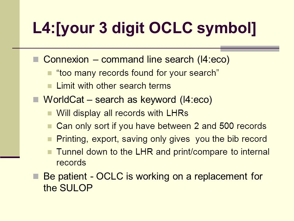 L4:[your 3 digit OCLC symbol] Connexion – command line search (l4:eco) too many records found for your search Limit with other search terms WorldCat –