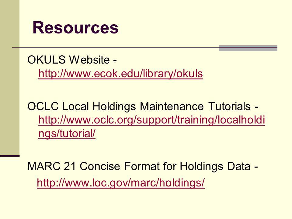 Resources OKULS Website - http://www.ecok.edu/library/okuls http://www.ecok.edu/library/okuls OCLC Local Holdings Maintenance Tutorials - http://www.o