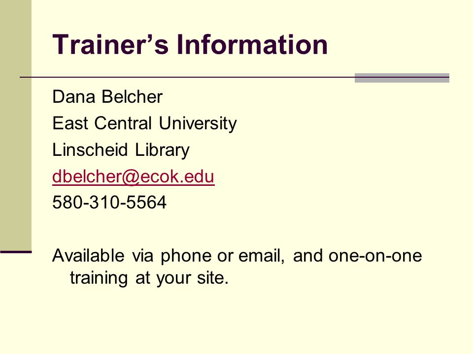 Trainers Information Dana Belcher East Central University Linscheid Library dbelcher@ecok.edu 580-310-5564 Available via phone or email, and one-on-on