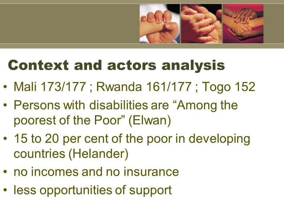 Context and actors analysis Mali 173/177 ; Rwanda 161/177 ; Togo 152 Persons with disabilities are Among the poorest of the Poor (Elwan) 15 to 20 per cent of the poor in developing countries (Helander) no incomes and no insurance less opportunities of support