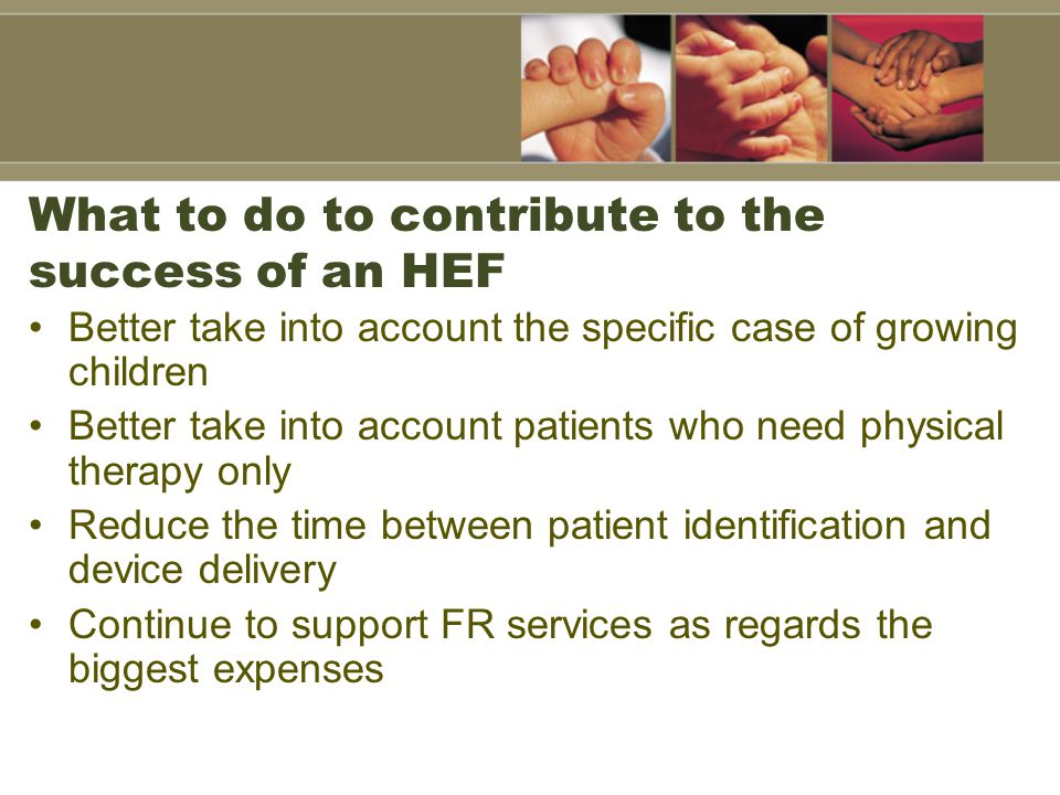 Better take into account the specific case of growing children Better take into account patients who need physical therapy only Reduce the time between patient identification and device delivery Continue to support FR services as regards the biggest expenses What to do to contribute to the success of an HEF