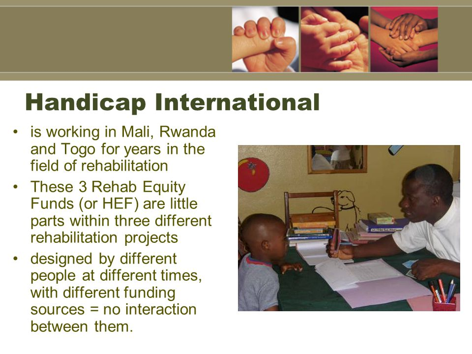 Handicap International is working in Mali, Rwanda and Togo for years in the field of rehabilitation These 3 Rehab Equity Funds (or HEF) are little parts within three different rehabilitation projects designed by different people at different times, with different funding sources = no interaction between them.