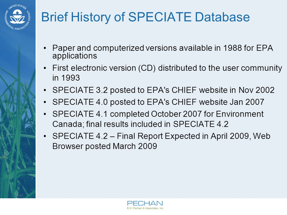 Brief History (continued) SPECIATE 3.2 (2002) –Has a front-end via desk top application –1503 PM profiles – 565 gas profiles –890 unique species SPECIATE 4.0 (2007) –Housed in MS Access® –2,865 PM profiles –1,215 gas profiles –1,902 unique species