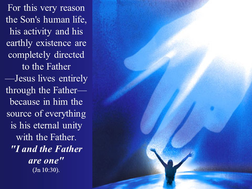 For this very reason the Son's human life, his activity and his earthly existence are completely directed to the Father Jesus lives entirely through t