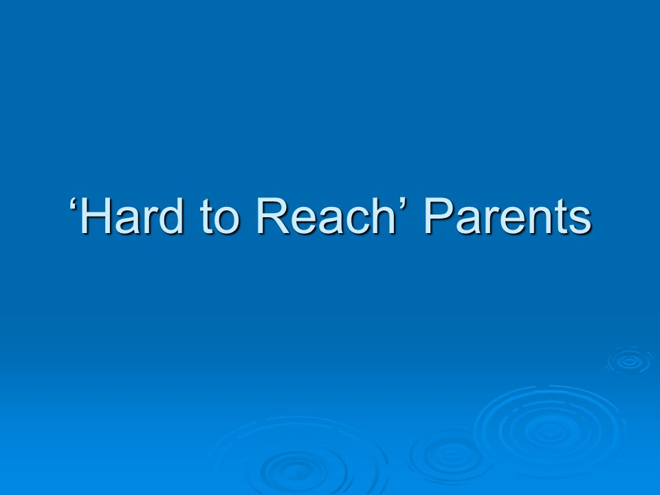 Hard to Reach Parents