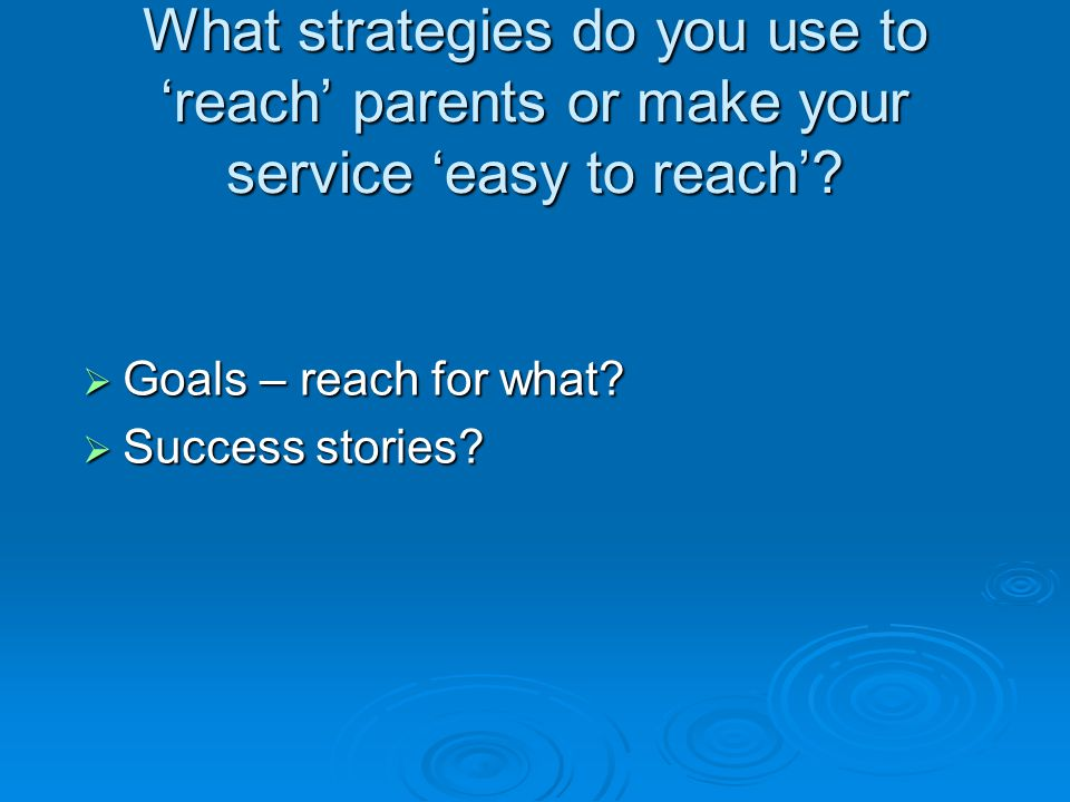 What strategies do you use to reach parents or make your service easy to reach? Goals – reach for what? Goals – reach for what? Success stories? Succe