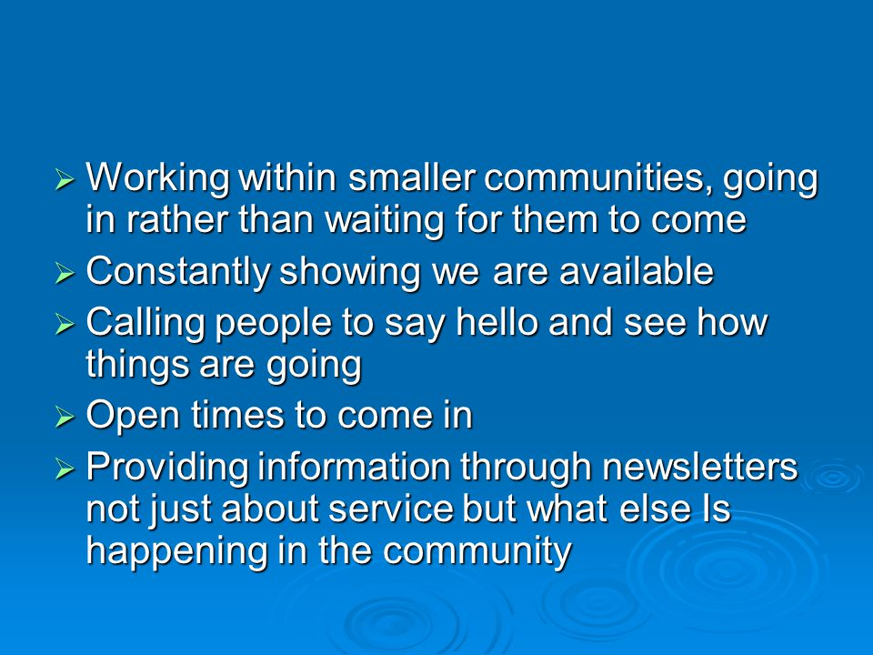 Working within smaller communities, going in rather than waiting for them to come Working within smaller communities, going in rather than waiting for